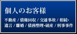 個人のお客様 不動産 / 債権回収 / 交通事故 / 相続・遺言 / 離婚 / 債務整理・破産 / 刑事事件